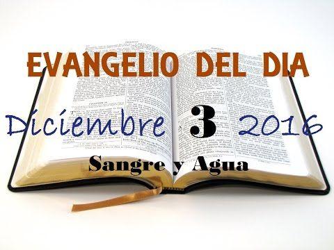 Evangelio del Dia- Sabado 3 de Diciembre 2016- Sangre y Agua