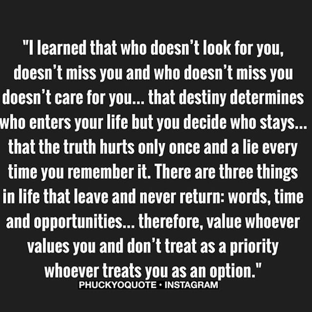 #ShareIG I learned that who doens't look for you doesn't miss you and who doesn't miss you doens't care for you.. #destiny#determines#enter#life#you#decide#who#stays#truth#hurt#once#lies#every#time#you#remember#it#oppurtunity#value#treat#priority#option#phuckyoquote