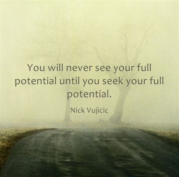 """""""You will never see your full potential until you seek your full potential."""" - Nick Vujicic."""