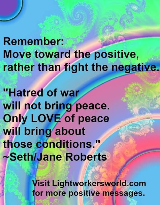 "Remember, move toward the positive, rather than fight the negative. ""Hatred of war will not bring peace. Only LOVE of peace will bring about these conditions."" ~ ""SETH"" ~ by Jane Roberts"