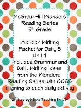 This packet was developed from the McGraw-Hill Wonders Reading Series 5th Grade. It is something I used during my Work on Writing portion  of Daily 5. This is Unit 1 which includes Grammar and Daily Writing Ideas from the Wonders Reading Series with CCSS aligning to each daily activity.