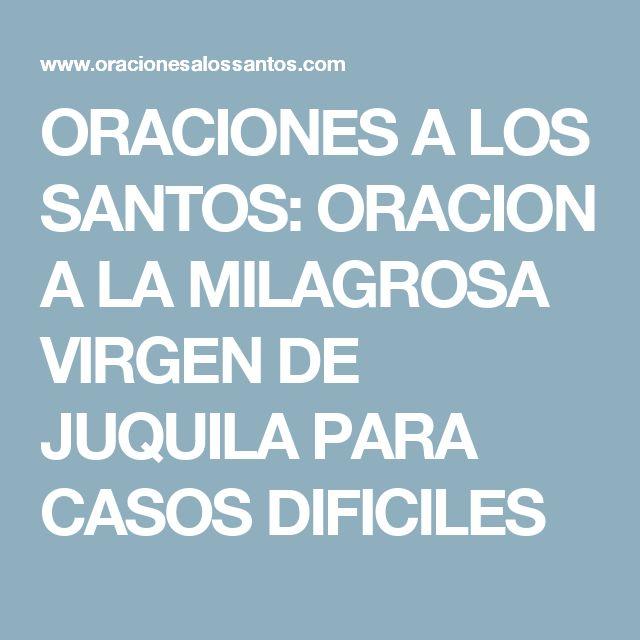 ORACIONES A LOS SANTOS: ORACION A LA MILAGROSA VIRGEN DE JUQUILA PARA CASOS DIFICILES