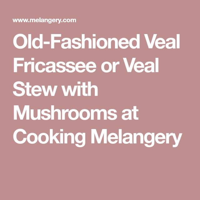 Old-Fashioned Veal Fricassee or Veal Stew with Mushrooms at Cooking Melangery