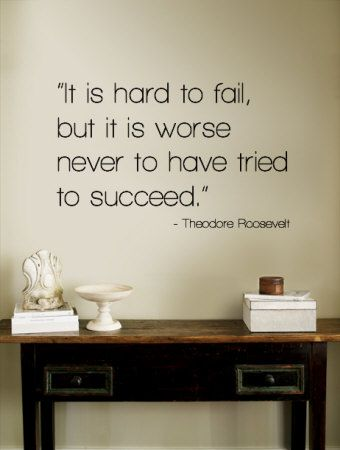 It's hard to fail, but it is worse never to have tried to succeed. Theodore Roosevelt