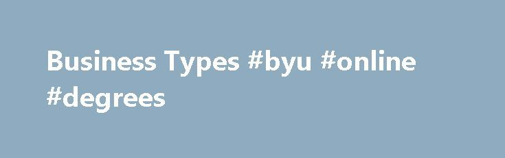 Business Types #byu #online #degrees http://degree.remmont.com/business-types-byu-online-degrees/  #types of business degrees # One of the first decisions you will make is the type of business you will open. Before making your decision, explore the opportunities that are available like a home-based or online business. Green businesses not…