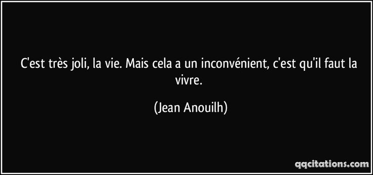 C'est très joli, la vie. Mais cela a un inconvénient, c'est qu'il faut la vivre. (Jean Anouilh) #citations #JeanAnouilh