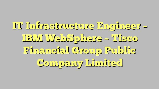 IT Infrastructure Engineer – IBM WebSphere - Tisco Financial Group Public Company Limited