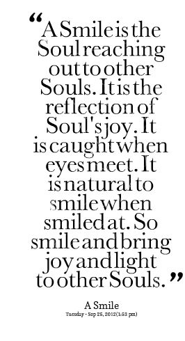 A smile is the soul reaching out to other souls. It is the reflection of soul's joy. It is caught when eyes meet. It is natural to smile when smiled at. So smile and bring joy and light to other souls. #wisdom #affirmations
