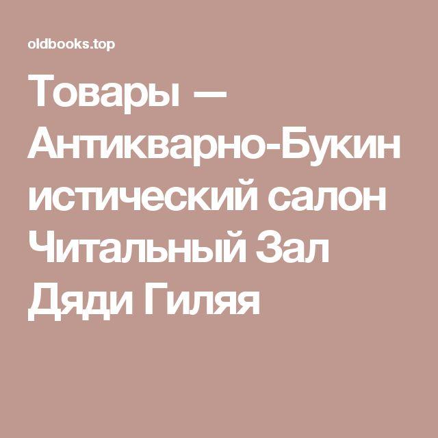 Товары — Антикварно-Букинистический салон Читальный Зал Дяди Гиляя