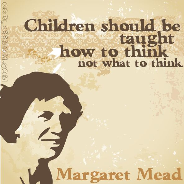 Children must be taught how to think, not what to think - http://dailyatheistquote.com/atheist-quotes/2014/12/15/children-must-taught-think-not-think/