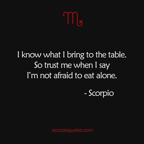 I know what I bring to the table. So trust me when I say I'm not afraid to eat alone. | Scorpio Quotes