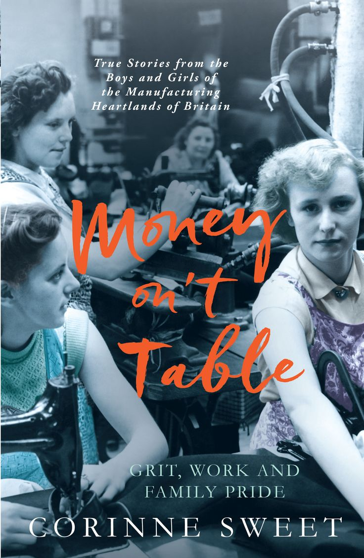 Money on't Table - Grit Work and Family Pride: True stories from the boys and girls of the manufacturing heartlands of Britain by Corinne Sweet. Our late April 2017. http://amzn.to/2nlZSKZ