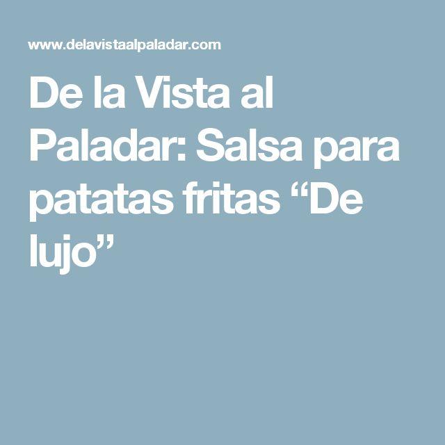 """De la Vista al Paladar: Salsa para patatas fritas """"De lujo"""""""