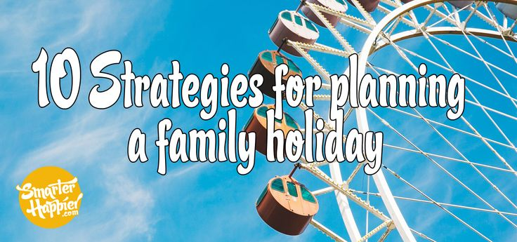 10 strategies for planning a family holiday www.smarterhappier.com #families #holidays #vacations #kids #success #tips #strategies