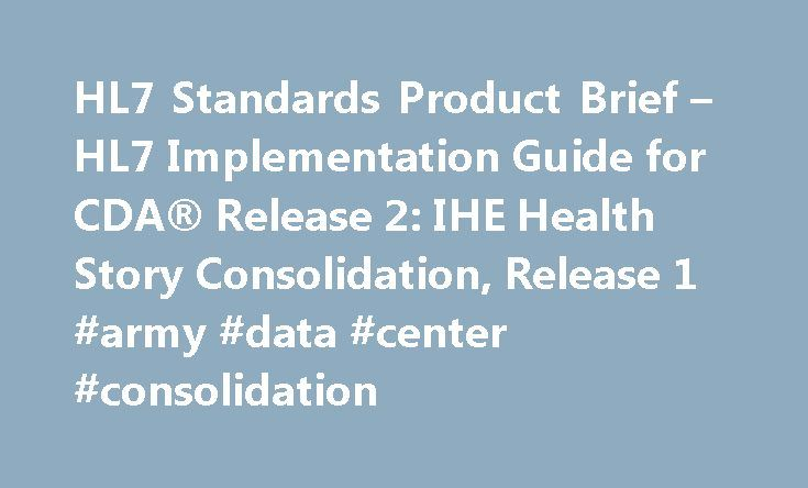 HL7 Standards Product Brief – HL7 Implementation Guide for CDA® Release 2: IHE Health Story Consolidation, Release 1 #army #data #center #consolidation http://vermont.remmont.com/hl7-standards-product-brief-hl7-implementation-guide-for-cda-release-2-ihe-health-story-consolidation-release-1-army-data-center-consolidation/  # Section 3: Clinical and Administrative DomainsSection 5: Implementation GuidesSection 7: Education & Awareness HL7 Implementation Guide for CDA® Release 2: IHE Health…