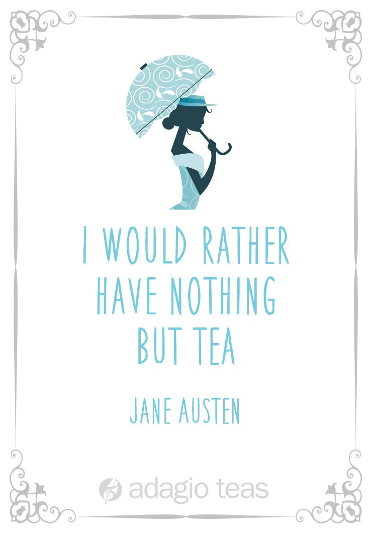 Miss Jane Austen had this to say about the importance of tea in her life. Might you feel the same?