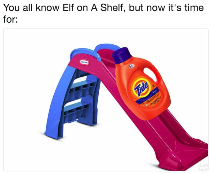 "Tide on a Slide | Know Your Meme    ""You've Heard of the Elf on the Shelf refers to a series of image macro in which the phrasal template ""You've heard of Elf on the Shelf,"" now get ready for"" captions an image of two things that rhyme with each other. The image serves as a punchline for the caption.    Read more at KnowYourMeme.com."