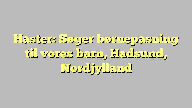 Haster: Søger børnepasning til vores barn, Hadsund, Nordjylland