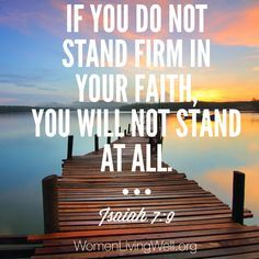 If you do not stand firm in your faith, you will not stand at all. Isaiah 7:9