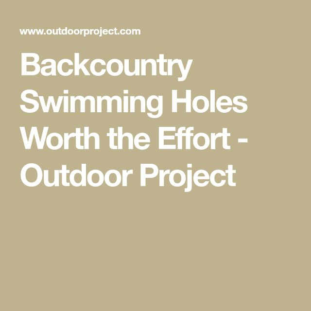 Backcountry Swimming Holes Worth the Effort - Outdoor Project
