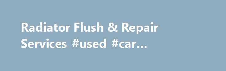 Radiator Flush & Repair Services #used #car #dealership http://netherlands.remmont.com/radiator-flush-repair-services-used-car-dealership/  #auto radiator # Get Radiator Service WITHOUT A FULLY FUNCTIONING RADIATOR & ENGINE COOLING SYSTEM, THINGS CAN GET HEATED. When you drive, the parts within your engine are creating some serious friction and that friction generates heat. Engines run efficiently when warmed up, and the temperature is maintained by many engine cooling parts; the radiator…