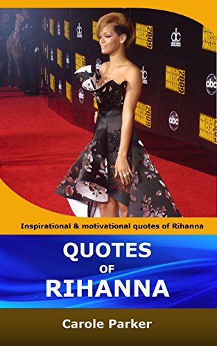 QUOTES OF RIHANNA: Inspirational and motivational quotations of Rihanna by Carole Parker http://www.amazon.co.uk/dp/B01A1HMRXE/ref=cm_sw_r_pi_dp_coDOwb155D5PM