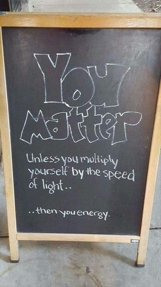 You matter, unless you multiply yourself by the speed of light...then you energy. Found this gem today.