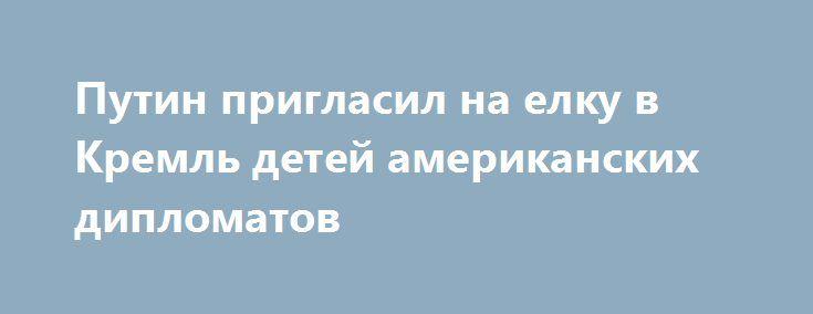 Путин пригласил на елку в Кремль детей американских дипломатов https://dni24.com/exclusive/105606-rossiyskiy-prezident-priglasil-na-elku-v-kreml-detey-amerikanskih-diplomatov.html  Путин пригласил на новогоднюю и рождественскую елки в стенах Кремля детей американских дипломатов. Касательно этого сообщается на сайте президента РФ.