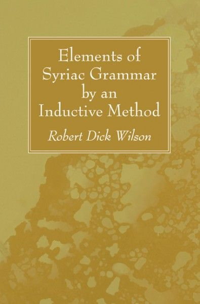 Elements of Syriac Grammar by an Inductive Method (BY Robert Dick Wilson; Imprint: Wipf and Stock). This Syriac grammar was undertaken six years ago at the suggestion of Professor W. R. Harper, PhD. It is designed to do in a measure for the Syriac language that which Professor Harper's text-books have done for the Hebrew. In the orthography and etymology the author has sought to draw his illustrative examples, as far as possible, from the chrestomathy published in his Manual of Syriac.