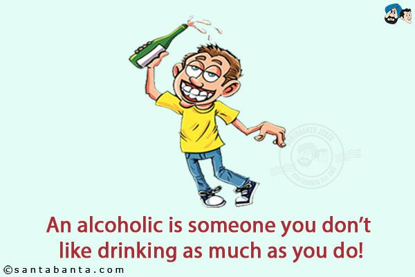 An Alcoholic Is Someone You Don T Like Drinking As Much As You Do Crazy Jokes Party Jokes Funny Jokes
