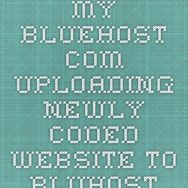 my.bluehost.com  UPLOADING NEWLY CODED WEBSITE TO BLUHOST