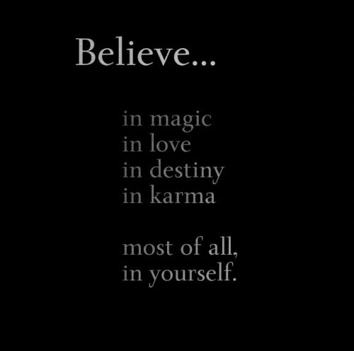 Believe in magic • in love • in destiny • in karma • most of all believe in yourself.