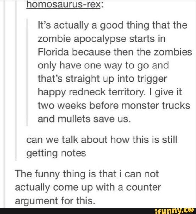 It S Actually A Good Thing That The Zombie Apocalypse Starts In Florida Because Then The Zombies Only Have One Way To Go And That S Straight Up Into Trigger Hap Fun Quotes