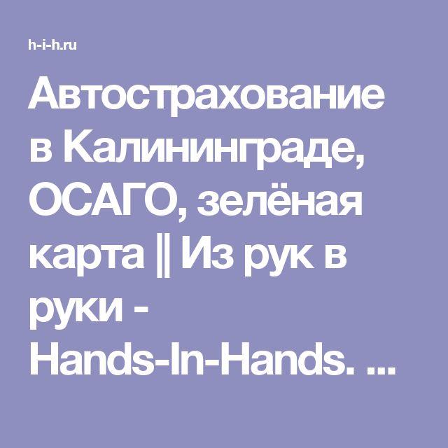 Автострахование в Калининграде, ОСАГО, зелёная карта || Из рук в руки - Hands-In-Hands. Доска бесплатных объявлений
