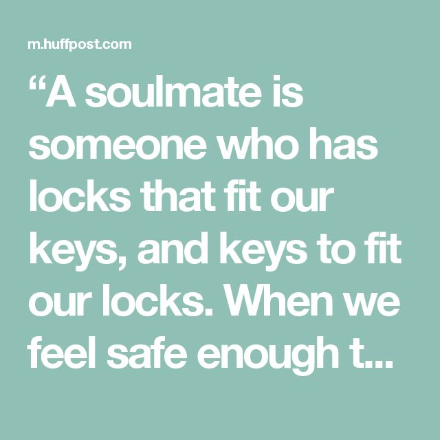 """""""A soulmate is someone who has locks that fit our keys, and keys to fit our locks. When we feel safe enough to open the locks, our truest selves step out and we can be completely and honestly who we are; we can be loved for who we are and not for who we're pretending to be. Each unveils the best part of the other. No matter what else goes wrong around us, with that one person we're safe in our own paradise."""" — Richard Bach"""