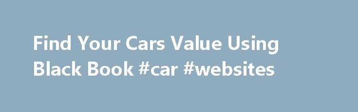 Find Your Cars Value Using Black Book #car #websites http://auto-car.remmont.com/find-your-cars-value-using-black-book-car-websites/  #auto trade in value # Use the Black Book to get the full […]