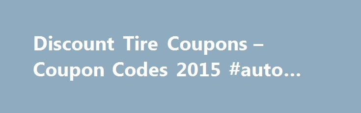 Discount Tire Coupons – Coupon Codes 2015 #auto #mobile http://auto-car.nef2.com/discount-tire-coupons-coupon-codes-2015-auto-mobile/  #discount auto tires # About Discount Tire Be the first to recommend this! Help your vehicle run as smoothly as possible by acquiring new tires and wheels with Discount Tire coupons. For more than 50 years, the Arizona-based franchise has specialized in outfitting cars of every conceivable year, make, size, and style with tires from major names such as…