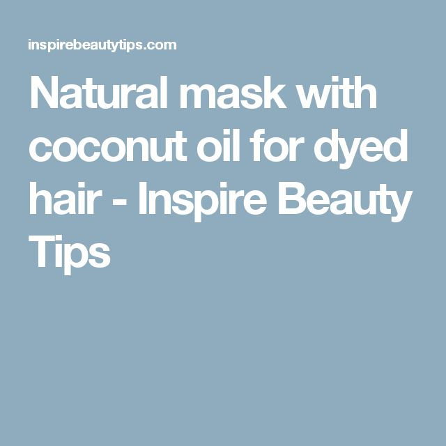 Natural mask with coconut oil for dyed hair - Inspire Beauty Tips