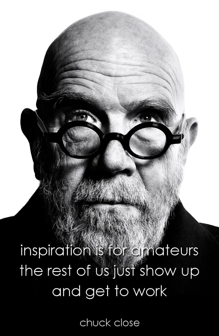 """Inspiration is for amateurs. The rest of us just show up and get to work"" - Chuck Close"
