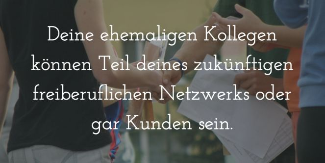 Deine ehemaligen Kollegen können Teil deines zukünftigen freiberuflichen Netzwerks oder gar Kunden sein. (scheduled via http://www.tailwindapp.com?utm_source=pinterest&utm_medium=twpin&utm_content=post100241143&utm_campaign=scheduler_attribution)