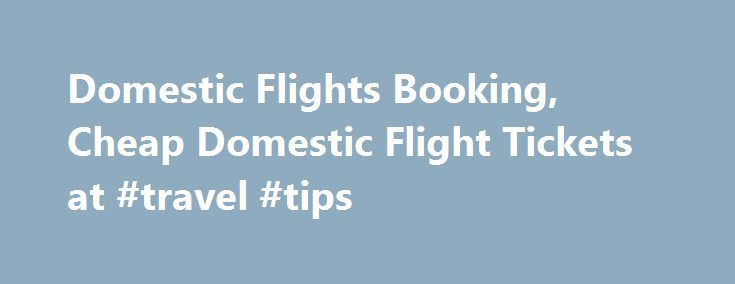 Domestic Flights Booking, Cheap Domestic Flight Tickets at #travel #tips http://travels.remmont.com/domestic-flights-booking-cheap-domestic-flight-tickets-at-travel-tips/  #air ticket booking # Book your cheap domestic flight tickets About domestic flight booking These days the number of domestic flight booking has been increased a lot. Because most of the airlines provide low ticket rates, many people started to... Read moreThe post Domestic Flights Booking, Cheap Domestic Flight Tickets at…