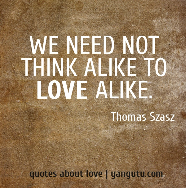 We need not think alike to love alike, ~ Thomas Szasz <3 Quotes about love #quotes, #love, #sayings, https://apps.facebook.com/yangutu