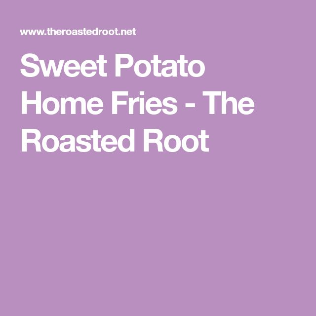 Sweet Potato Home Fries - The Roasted Root