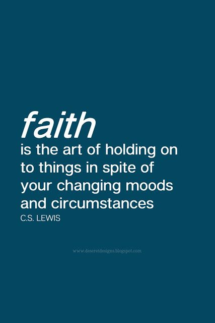 Faith Is The Art Of Holding On To Things In Spite Of Your Changing