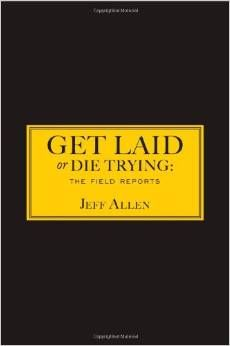 Get Laid or Die Trying: The Field Reports by Jeff Allen