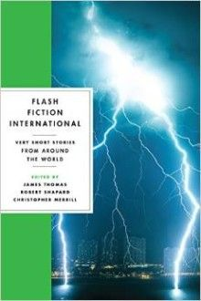 Flash Fiction International: Very Short Stories from Around the WorldA dazzling new anthology of the very best very short fiction from around the world.  These short shorts, usually no more than 750 words