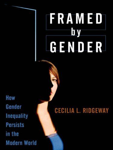 Framed by Gender : How Gender Inequality Persists in the Modern World by Cecilia L. Ridgeway. $17.41. Publisher: Oxford University Press, USA; 1 edition (February 9, 2011). 242 pages. Author: Cecilia L. Ridgeway
