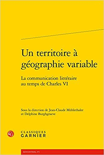 Un territoire à géographie variable : La communication littéraire au temps de Charles VI - Collectif, Jean-Claude Mühlethaler, Delphine Burghgraeve