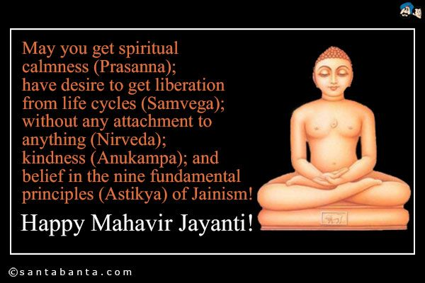 May you get spiritual calmness (Prasanna); have desire to get liberation from life cycles (Samvega); without any attachment to anything (Nirveda); kindness (Anukampa); and belief in the nine fundamental principles (Astikya) of Jainism!    Happy Mahavir Jayanti!