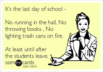 It's the last day of school - No running in the hall, No throwing books , No lighting trash cans on fire. At least until after the students leave.